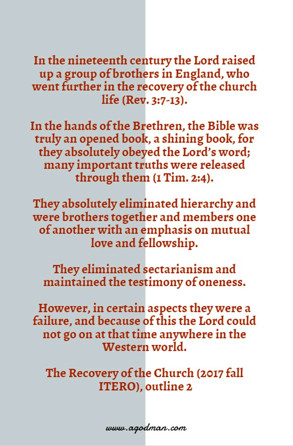 In the nineteenth century the Lord raised up a group of brothers in England, who went further in the recovery of the church life (Rev. 3:7-13). In the hands of the Brethren, the Bible was truly an opened book, a shining book, for they absolutely obeyed the Lord's word; many important truths were released through them (1 Tim. 2:4). They absolutely eliminated hierarchy and were brothers together and members one of another with an emphasis on mutual love and fellowship. They eliminated sectarianism and maintained the testimony of oneness. However, in certain aspects they were a failure, and because of this the Lord could not go on at that time anywhere in the Western world. The Recovery of the Church (2017 fall ITERO), outline 2