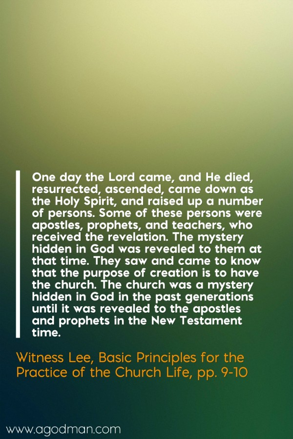 One day the Lord came, and He died, resurrected, ascended, came down as the Holy Spirit, and raised up a number of persons. Some of these persons were apostles, prophets, and teachers, who received the revelation. The mystery hidden in God was revealed to them at that time. They saw and came to know that the purpose of creation is to have the church. The church was a mystery hidden in God in the past generations until it was revealed to the apostles and prophets in the New Testament time. Witness Lee, Basic Principles for the Practice of the Church Life, pp. 9-10