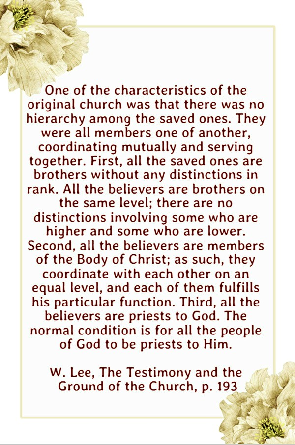 One of the characteristics of the original church was that there was no hierarchy among the saved ones. They were all members one of another, coordinating mutually and serving together. First, all the saved ones are brothers without any distinctions in rank. All the believers are brothers on the same level; there are no distinctions involving some who are higher and some who are lower. Second, all the believers are members of the Body of Christ; as such, they coordinate with each other on an equal level, and each of them fulfills his particular function. Third, all the believers are priests to God. The normal condition is for all the people of God to be priests to Him. W. Lee, The Testimony and the Ground of the Church, p. 193