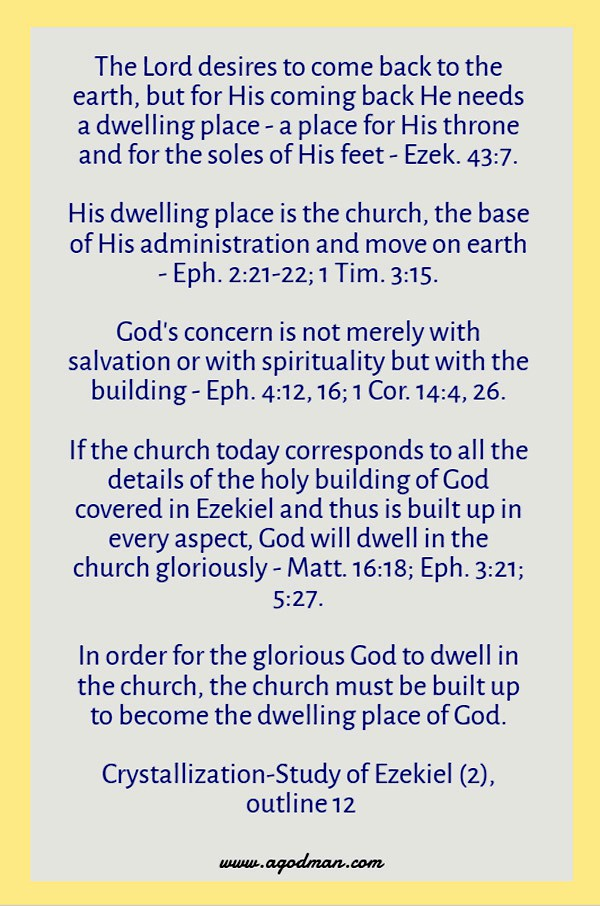 The Lord desires to come back to the earth, but for His coming back He needs a dwelling place - a place for His throne and for the soles of His feet - Ezek. 43:7. His dwelling place is the church, the base of His administration and move on earth - Eph. 2:21-22; 1 Tim. 3:15. God's concern is not merely with salvation or with spirituality but with the building - Eph. 4:12, 16; 1 Cor. 14:4, 26. If the church today corresponds to all the details of the holy building of God covered in Ezekiel and thus is built up in every aspect, God will dwell in the church gloriously - Matt. 16:18; Eph. 3:21; 5:27. In order for the glorious God to dwell in the church, the church must be built up to become the dwelling place of God. Crystallization-Study of Ezekiel (2), outline 12
