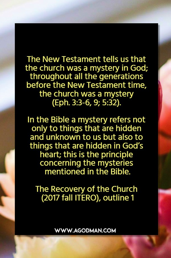 The New Testament tells us that the church was a mystery in God; throughout all the generations before the New Testament time, the church was a mystery (Eph. 3:3-6, 9; 5:32). In the Bible a mystery refers not only to things that are hidden and unknown to us but also to things that are hidden in God's heart; this is the principle concerning the mysteries mentioned in the Bible (Mark 4:11; Rom. 16:25-26; Col. 1:26-27; 2:2; 4:3; Eph. 1:9; 3:3-4, 9; 5:32; 6:19). The Recovery of the Church (2017 fall ITERO), outline 1