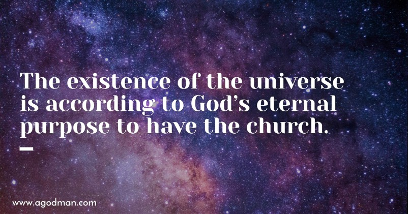 The existence of the universe is according to God's eternal purpose to have the church.