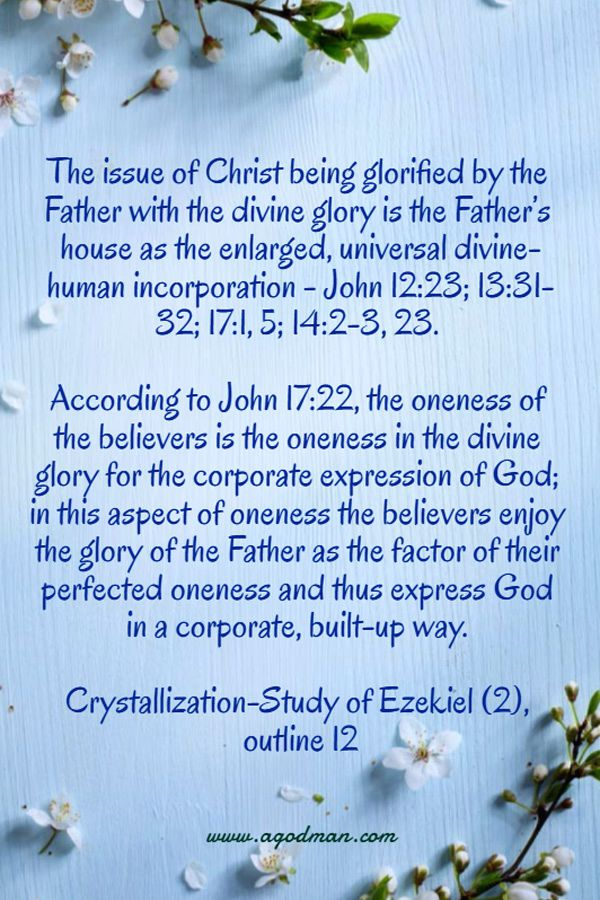 The issue of Christ being glorified by the Father with the divine glory is the Father's house as the enlarged, universal divine-human incorporation - John 12:23; 13:31-32; 17:1, 5; 14:2-3, 23. According to John 17:22, the oneness of the believers is the oneness in the divine glory for the corporate expression of God; in this aspect of oneness the believers enjoy the glory of the Father as the factor of their perfected oneness and thus express God in a corporate, built-up way. Crystallization-Study of Ezekiel (2), outline 12