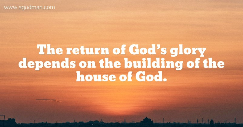 The return of God's glory depends on the building of the house of God.