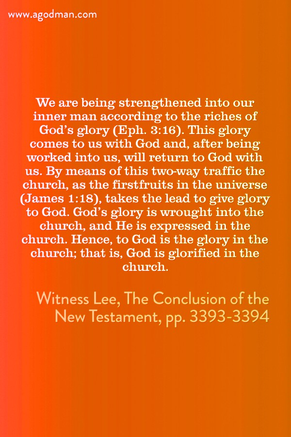 We are being strengthened into our inner man according to the riches of God's glory (Eph. 3:16). This glory comes to us with God and, after being worked into us, will return to God with us. By means of this two-way traffic the church, as the firstfruits in the universe (James 1:18), takes the lead to give glory to God. God's glory is wrought into the church, and He is expressed in the church. Hence, to God is the glory in the church; that is, God is glorified in the church. Witness Lee, The Conclusion of the New Testament, pp. 3393-3394
