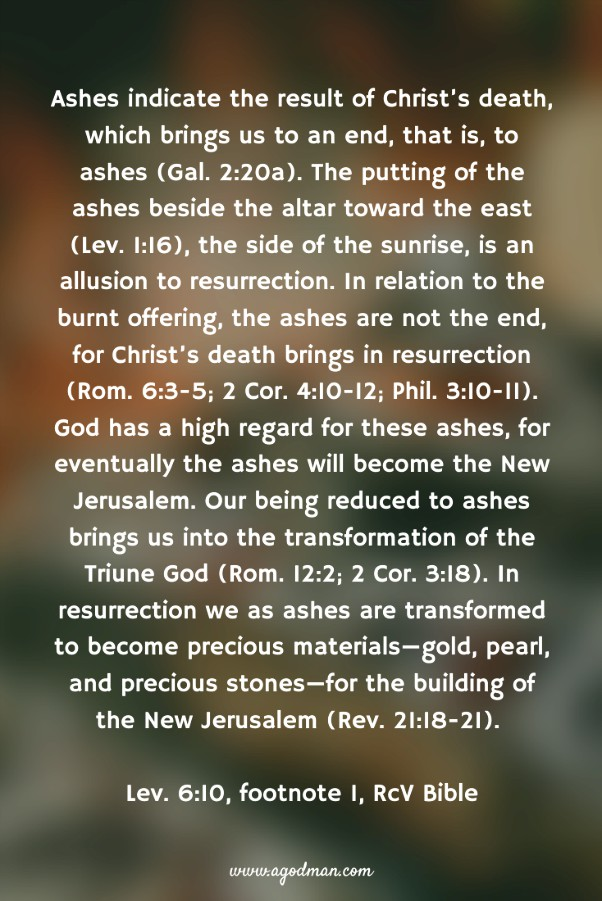 Ashes indicate the result of Christ's death, which brings us to an end, that is, to ashes (Gal. 2:20a). The putting of the ashes beside the altar toward the east (Lev. 1:16), the side of the sunrise, is an allusion to resurrection. In relation to the burnt offering, the ashes are not the end, for Christ's death brings in resurrection (Rom. 6:3-5; 2 Cor. 4:10-12; Phil. 3:10-11). God has a high regard for these ashes, for eventually the ashes will become the New Jerusalem. Our being reduced to ashes brings us into the transformation of the Triune God (Rom. 12:2; 2 Cor. 3:18). In resurrection we as ashes are transformed to become precious materials—gold, pearl, and precious stones—for the building of the New Jerusalem (Rev. 21:18-21). Lev. 6:10, footnote 1, RcV Bible