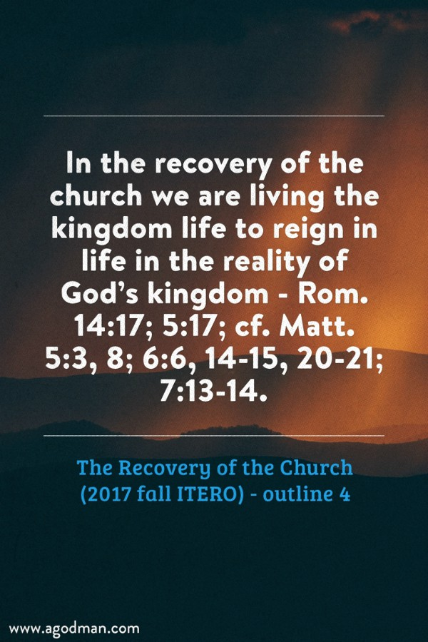 In the recovery of the church we are living the kingdom life to reign in life in the reality of God's kingdom - Rom. 14:17; 5:17; cf. Matt. 5:3, 8; 6:6, 14-15, 20-21; 7:13-14. The Recovery of the Church (2017 fall ITERO) - outline 4