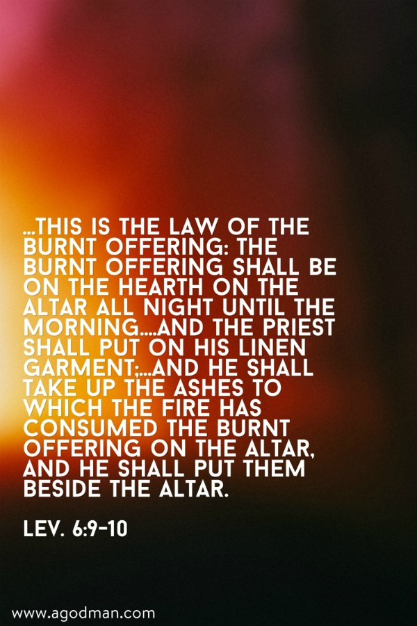 Lev. 6:9-10 ...This is the law of the burnt offering: The burnt offering shall be on the hearth on the altar all night until the morning....And the priest shall put on his linen garment;...and he shall take up the ashes to which the fire has consumed the burnt offering on the altar, and he shall put them beside the altar.