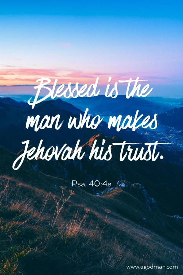 Psa. 40:4a Blessed is the man who makes Jehovah his trust
