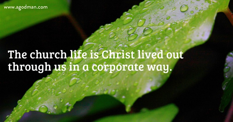 The church life is Christ lived out through us in a corporate way.