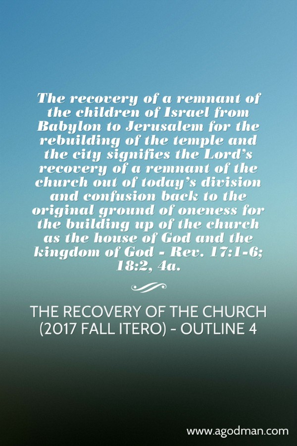 The recovery of a remnant of the children of Israel from Babylon to Jerusalem for the rebuilding of the temple and the city signifies the Lord's recovery of a remnant of the church out of today's division and confusion back to the original ground of oneness for the building up of the church as the house of God and the kingdom of God - Rev. 17:1-6; 18:2, 4a. The Recovery of the Church (2017 fall ITERO) - outline 4