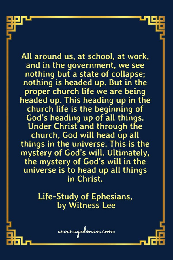 All around us, at school, at work, and in the government, we see nothing but a state of collapse; nothing is headed up. But in the proper church life we are being headed up. This heading up in the church life is the beginning of God's heading up of all things. Under Christ and through the church, God will head up all things in the universe. This is the mystery of God's will. Ultimately, the mystery of God's will in the universe is to head up all things in Christ. Life-Study of Ephesians, by Witness Lee