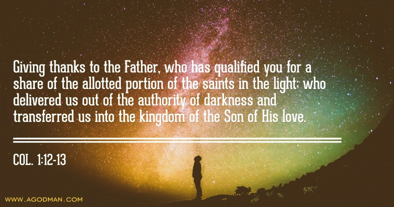 Col. 1:12-13 Giving thanks to the Father, who has qualified you for a share of the allotted portion of the saints in the light; who delivered us out of the authority of darkness and transferred us into the kingdom of the Son of His love.