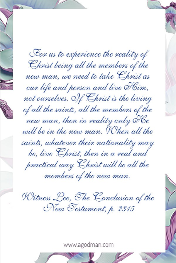For us to experience the reality of Christ being all the members of the new man, we need to take Christ as our life and person and live Him, not ourselves. If Christ is the living of all the saints, all the members of the new man, then in reality only He will be in the new man. When all the saints, whatever their nationality may be, live Christ, then in a real and practical way Christ will be all the members of the new man. Witness Lee, The Conclusion of the New Testament, p. 2315