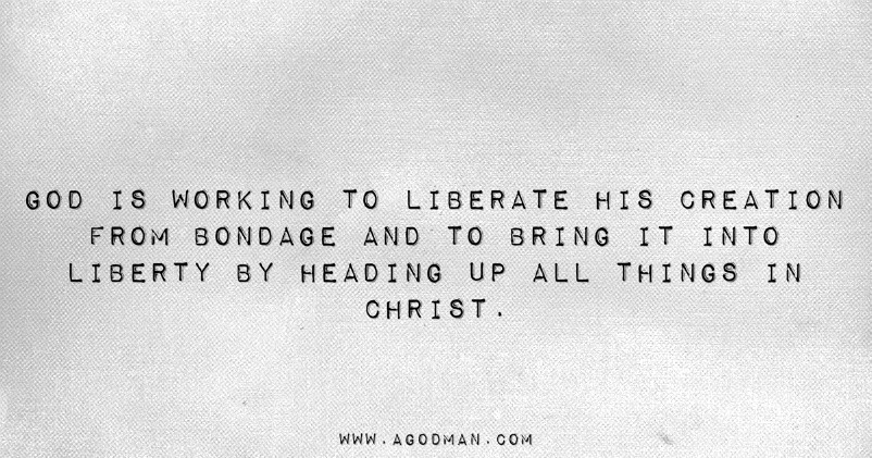God is working to liberate His creation from bondage and to bring it into liberty by heading up all things in Christ.
