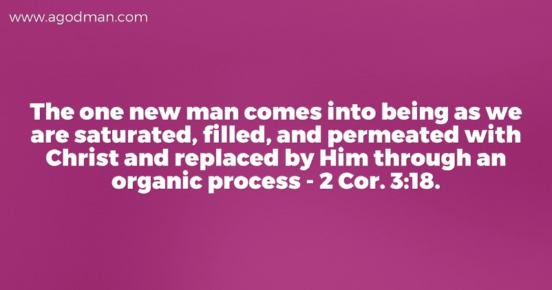 The one new man comes into being as we are saturated, filled, and permeated with Christ and replaced by Him through an organic process - 2 Cor. 3:18.