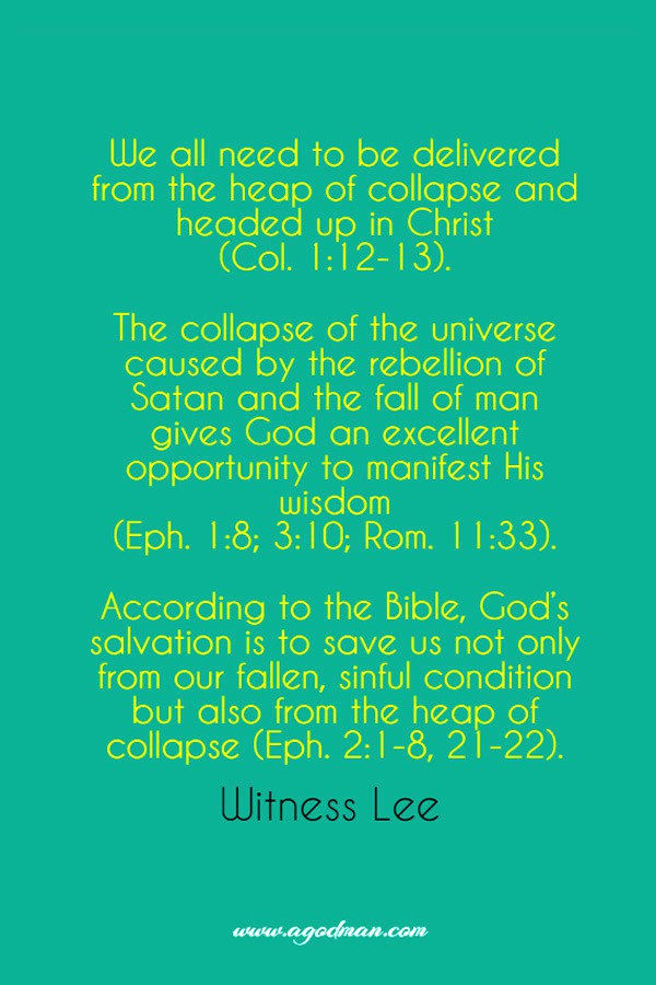 We all need to be delivered from the heap of collapse and headed up in Christ (Col. 1:12-13). The collapse of the universe caused by the rebellion of Satan and the fall of man gives God an excellent opportunity to manifest His wisdom (Eph. 1:8; 3:10; Rom. 11:33). According to the Bible, God's salvation is to save us not only from our fallen, sinful condition but also from the heap of collapse (Eph. 2:1-8, 21-22). Witness Lee