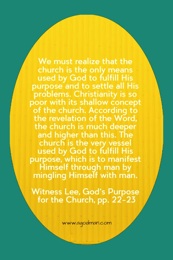 We must realize that the church is the only means used by God to fulfill His purpose and to settle all His problems. Christianity is so poor with its shallow concept of the church. According to the revelation of the Word, the church is much deeper and higher than this. The church is the very vessel used by God to fulfill His purpose, which is to manifest Himself through man by mingling Himself with man. Witness Lee, God's Purpose for the Church, pp. 22-23