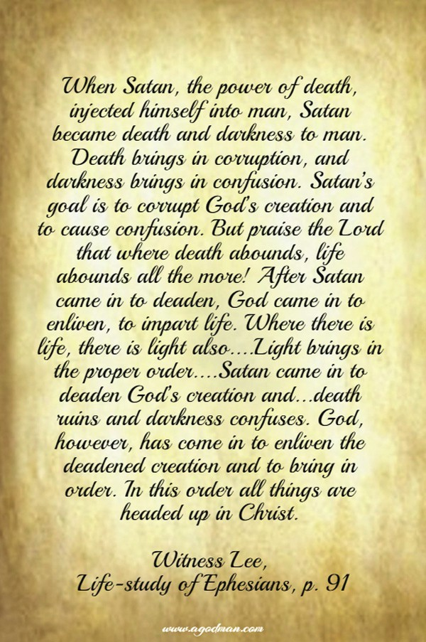 When Satan, the power of death, injected himself into man, Satan became death and darkness to man. Death brings in corruption, and darkness brings in confusion. Satan's goal is to corrupt God's creation and to cause confusion. But praise the Lord that where death abounds, life abounds all the more! After Satan came in to deaden, God came in to enliven, to impart life. Where there is life, there is light also....Light brings in the proper order....Satan came in to deaden God's creation and...death ruins and darkness confuses. God, however, has come in to enliven the deadened creation and to bring in order. In this order all things are headed up in Christ. Witness Lee, Life-study of Ephesians, p. 91