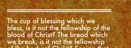 1 Cor. 10:16-17 The cup of blessing which we bless, is it not the fellowship of the blood of Christ? The bread which we break, is it not the fellowship of the body of Christ? Seeing that there is one bread, we who are many are one Body; for we all partake of the one bread.