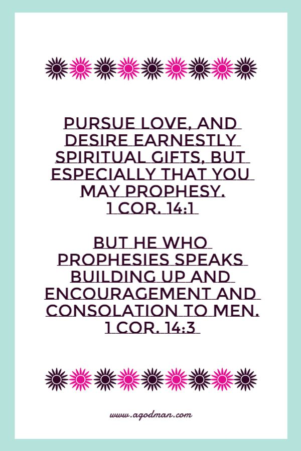 1 Cor. 14:1 Pursue love, and desire earnestly spiritual gifts, but especially that you may prophesy. 1 Cor. 14:3 But he who prophesies speaks building up and encouragement and consolation to men.