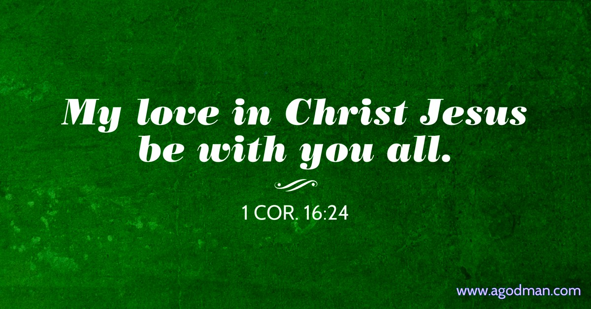 1 Cor. 16:24 My love in Christ Jesus be with you all.