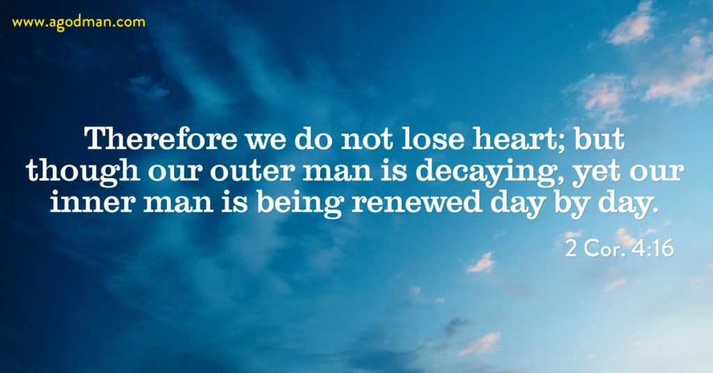 2 Cor. 4:16 Therefore we do not lose heart; but though our outer man is decaying, yet our inner man is being renewed day by day.