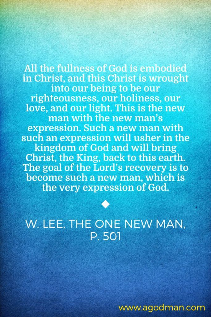 All the fullness of God is embodied in Christ, and this Christ is wrought into our being to be our righteousness, our holiness, our love, and our light. This is the new man with the new man's expression. Such a new man with such an expression will usher in the kingdom of God and will bring Christ, the King, back to this earth. The goal of the Lord's recovery is to become such a new man, which is the very expression of God. W. Lee, The One New Man, p. 501