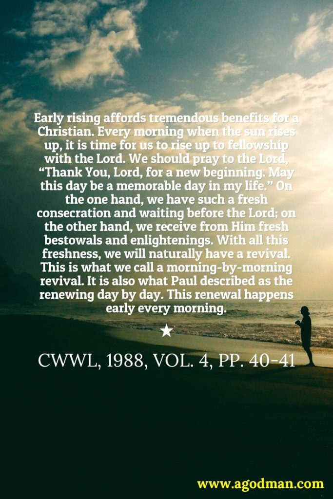 """Early rising affords tremendous benefits for a Christian. Every morning when the sun rises up, it is time for us to rise up to fellowship with the Lord. We should pray to the Lord, """"Thank You, Lord, for a new beginning. May this day be a memorable day in my life."""" On the one hand, we have such a fresh consecration and waiting before the Lord; on the other hand, we receive from Him fresh bestowals and enlightenings. With all this freshness, we will naturally have a revival. This is what we call a morning-by-morning revival. It is also what Paul described as the renewing day by day. This renewal happens early every morning. CWWL, 1988, vol. 4, pp. 40-41"""