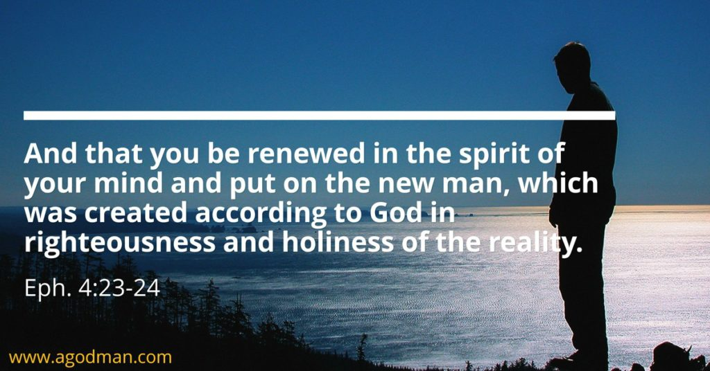 Eph. 4:23-24 And that you be renewed in the spirit of your mind and put on the new man, which was created according to God in righteousness and holiness of the reality.