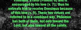 In the new man the members love one another in faith (Titus 3:15). The relationship is of love through faith. The apostle appreciates the fellowship of Philemon's faith (Philem. 6) and is encouraged by his love (v. 7); thus he entreats him to receive Onesimus because of this love (v. 9). These two virtues are referred to in a combined way. Philemon has both of them, not only toward the Lord, but also toward all the saints. Witness Lee, Life-Study of Philemon, p. 2