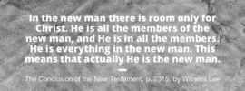 In the new man there is room only for Christ. He is all the members of the new man, and He is in all the members. He is everything in the new man. This means that actually He is the new man. The Conclusion of the New Testament, p. 2315, by Witness Lee