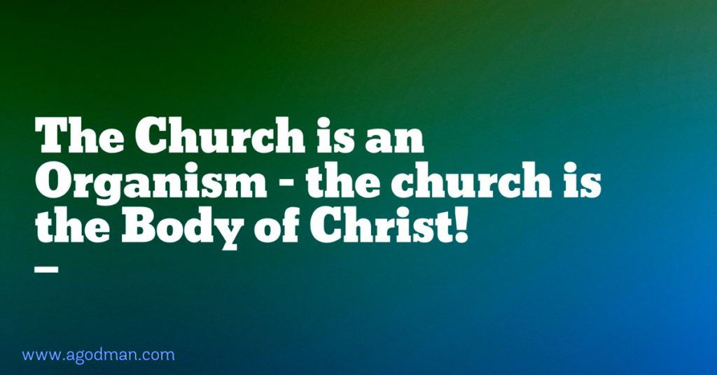 The Church is an Organism - the church is the Body of Christ!