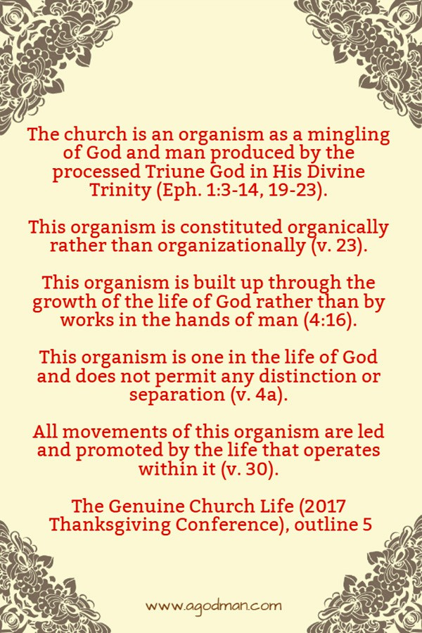 The church is an organism as a mingling of God and man produced by the processed Triune God in His Divine Trinity (Eph. 1:3-14, 19-23). This organism is constituted organically rather than organizationally (v. 23). This organism is built up through the growth of the life of God rather than by works in the hands of man (4:16). This organism is one in the life of God and does not permit any distinction or separation (v. 4a). All movements of this organism are led and promoted by the life that operates within it (v. 30). The Genuine Church Life (2017 Thanksgiving Conference), outline 5