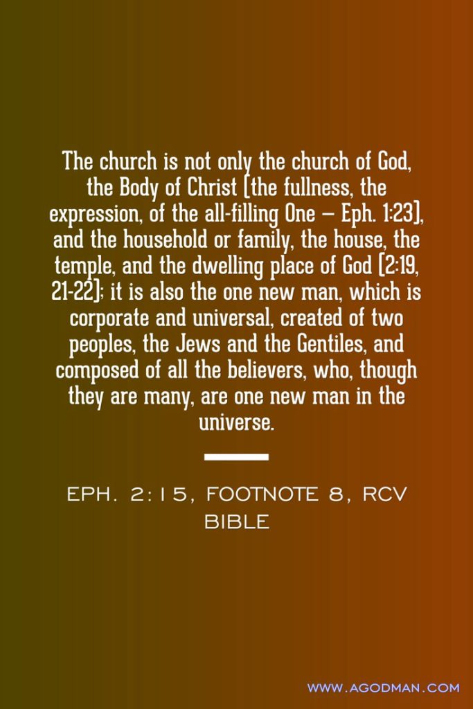 The church is not only the church of God, the Body of Christ (the fullness, the expression, of the all-filling One — Eph. 1:23), and the household or family, the house, the temple, and the dwelling place of God (2:19, 21-22); it is also the one new man, which is corporate and universal, created of two peoples, the Jews and the Gentiles, and composed of all the believers, who, though they are many, are one new man in the universe. Eph. 2:15, footnote 8, RcV Bible