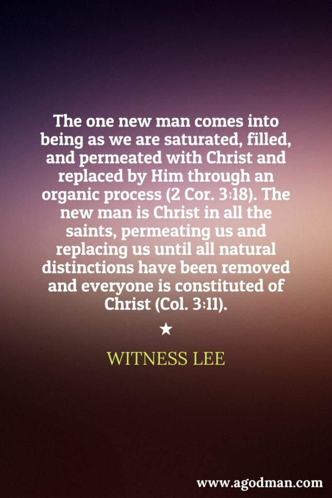 The one new man comes into being as we are saturated, filled, and permeated with Christ and replaced by Him through an organic process (2 Cor. 3:18). The new man is Christ in all the saints, permeating us and replacing us until all natural distinctions have been removed and everyone is constituted of Christ (Col. 3:11). Witness Lee