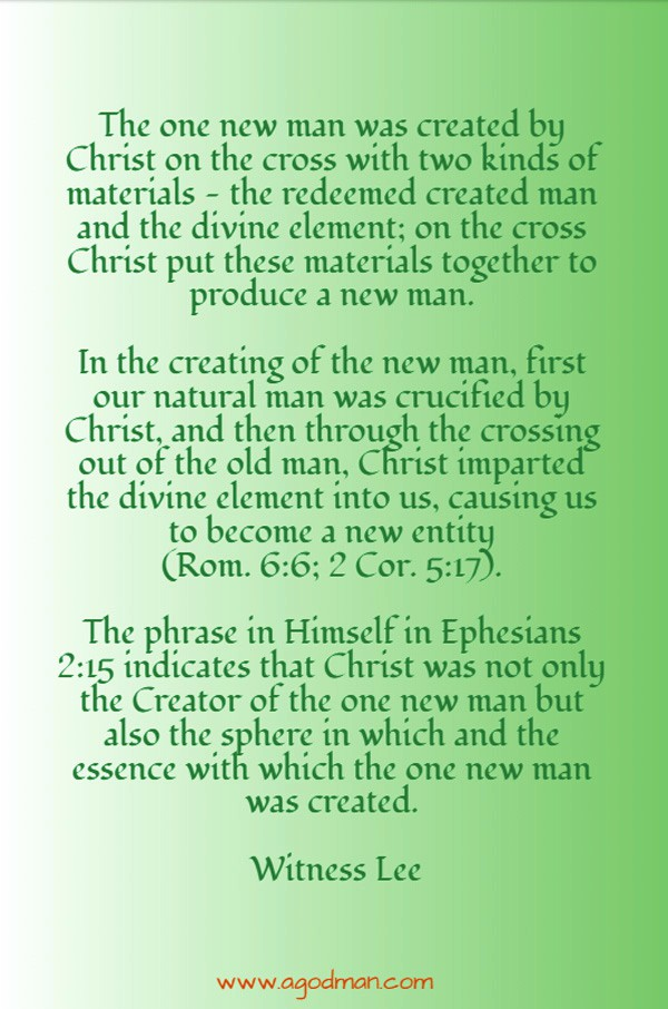 The one new man was created by Christ on the cross with two kinds of materials — the redeemed created man and the divine element; on the cross Christ put these materials together to produce a new man. In the creating of the new man, first our natural man was crucified by Christ, and then through the crossing out of the old man, Christ imparted the divine element into us, causing us to become a new entity (Rom. 6:6; 2 Cor. 5:17). The phrase in Himself in Ephesians 2:15 indicates that Christ was not only the Creator of the one new man but also the sphere in which and the essence with which the one new man was created. Witness Lee