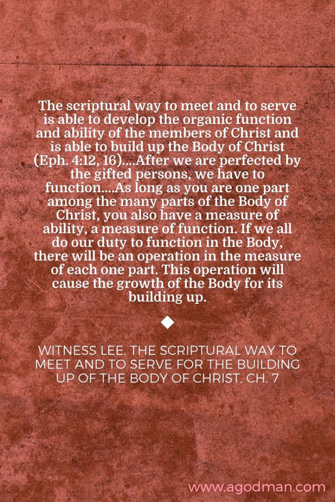 The scriptural way to meet and to serve is able to develop the organic function and ability of the members of Christ and is able to build up the Body of Christ (Eph. 4:12, 16)....After we are perfected by the gifted persons, we have to function....As long as you are one part among the many parts of the Body of Christ, you also have a measure of ability, a measure of function. If we all do our duty to function in the Body, there will be an operation in the measure of each one part. This operation will cause the growth of the Body for its building up. Witness Lee, The Scriptural Way to Meet and to Serve for the Building Up of the Body of Christ, ch. 7
