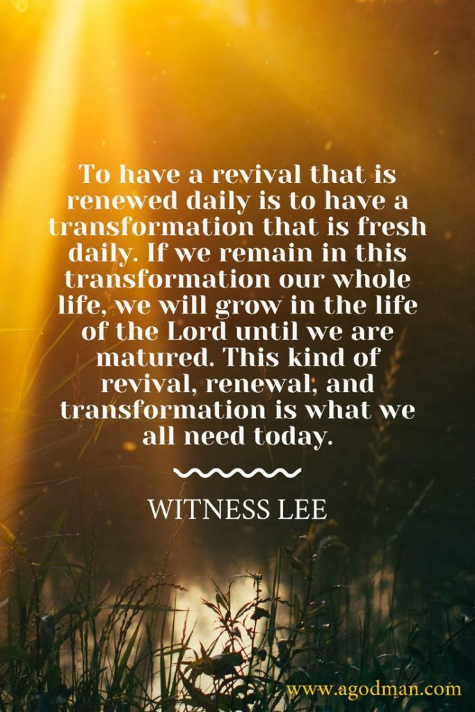 To have a revival that is renewed daily is to have a transformation that is fresh daily. If we remain in this transformation our whole life, we will grow in the life of the Lord until we are matured. This kind of revival, renewal, and transformation is what we all need today. Witness Lee