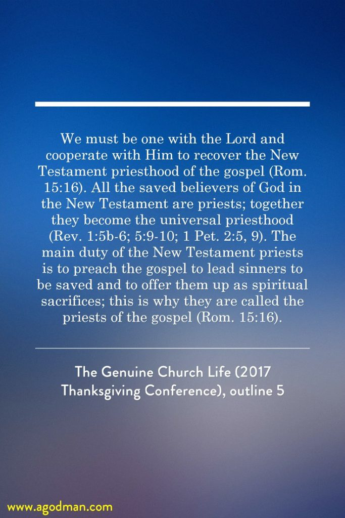 We must be one with the Lord and cooperate with Him to recover the New Testament priesthood of the gospel (Rom. 15:16). All the saved believers of God in the New Testament are priests; together they become the universal priesthood (Rev. 1:5b-6; 5:9-10; 1 Pet. 2:5, 9). The main duty of the New Testament priests is to preach the gospel to lead sinners to be saved and to offer them up as spiritual sacrifices; this is why they are called the priests of the gospel (Rom. 15:16). The Genuine Church Life (2017 Thanksgiving Conference), outline 5