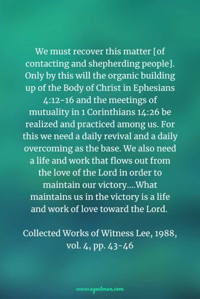 We must recover this matter [of contacting and shepherding people]. Only by this will the organic building up of the Body of Christ in Ephesians 4:12-16 and the meetings of mutuality in 1 Corinthians 14:26 be realized and practiced among us. For this we need a daily revival and a daily overcoming as the base. We also need a life and work that flows out from the love of the Lord in order to maintain our victory....What maintains us in the victory is a life and work of love toward the Lord. Collected Works of Witness Lee, 1988, vol. 4, pp. 43-46