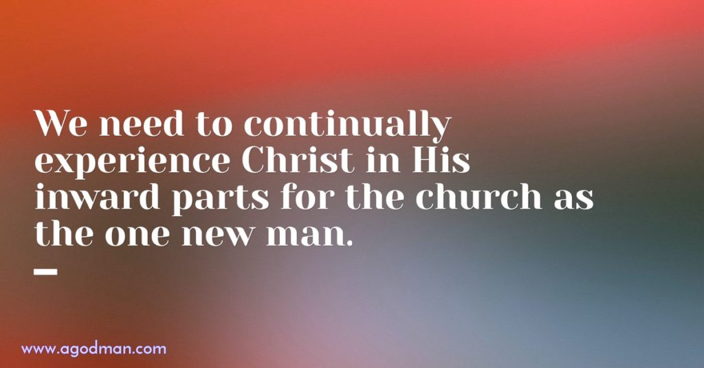 We need to continually experience Christ in His inward parts for the church as the one new man.