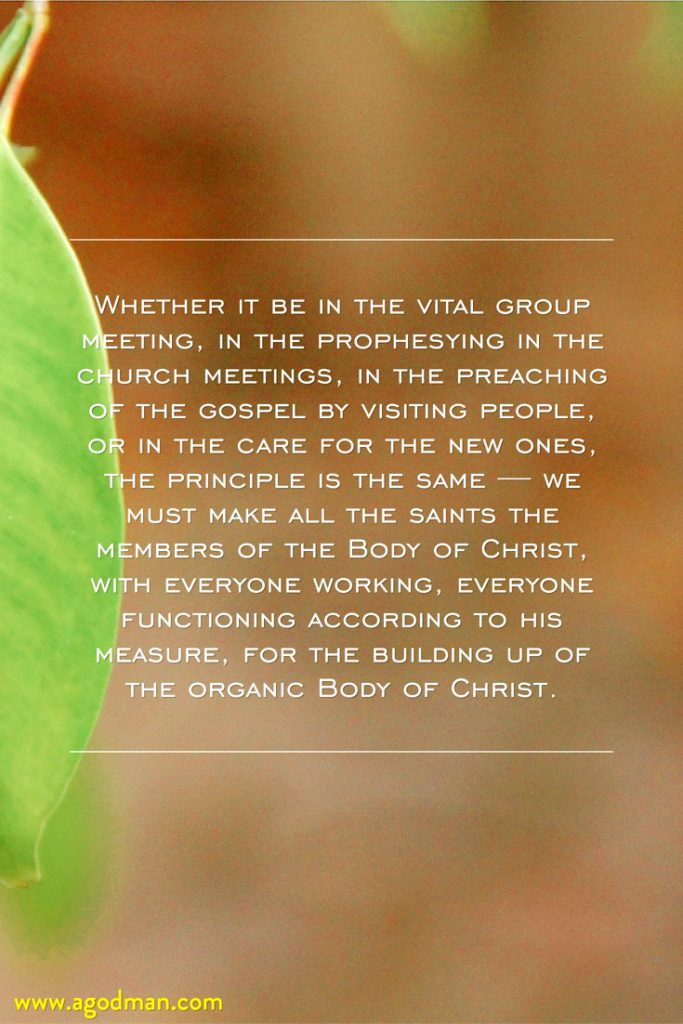 Whether it be in the vital group meeting, in the prophesying in the church meetings, in the preaching of the gospel by visiting people, or in the care for the new ones, the principle is the same — we must make all the saints the members of the Body of Christ, with everyone working, everyone functioning according to his measure, for the building up of the organic Body of Christ.
