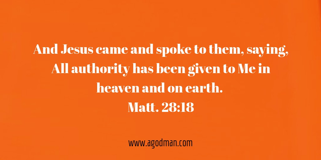 And Jesus came and spoke to them, saying, All authority has been given to Me in heaven and on earth. Matt. 28:18