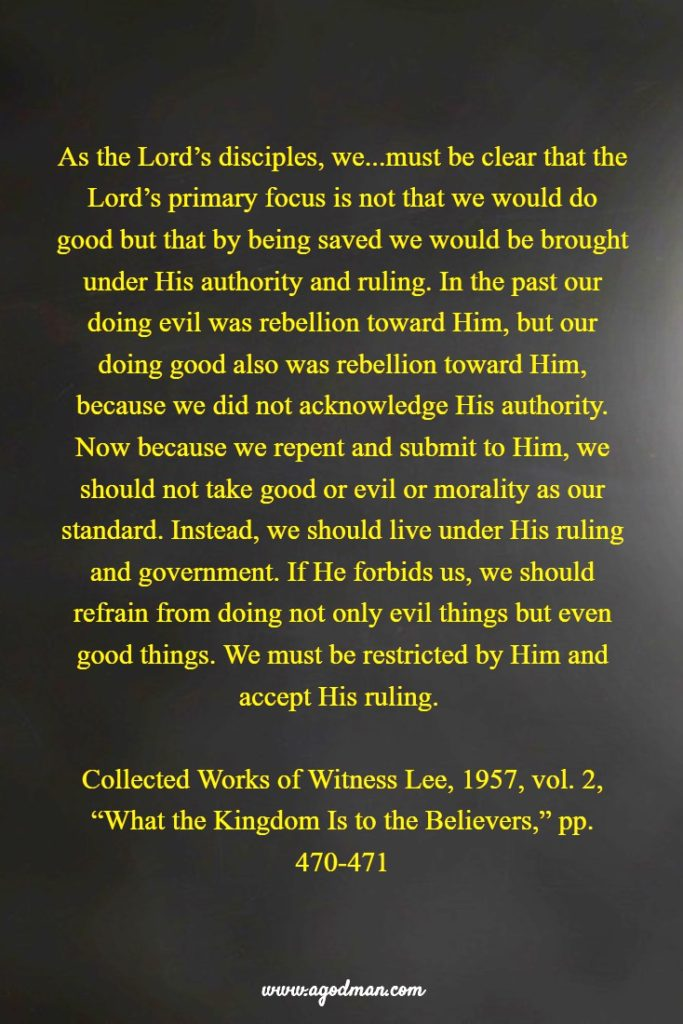 """As the Lord's disciples, we...must be clear that the Lord's primary focus is not that we would do good but that by being saved we would be brought under His authority and ruling. In the past our doing evil was rebellion toward Him, but our doing good also was rebellion toward Him, because we did not acknowledge His authority. Now because we repent and submit to Him, we should not take good or evil or morality as our standard. Instead, we should live under His ruling and government. If He forbids us, we should refrain from doing not only evil things but even good things. We must be restricted by Him and accept His ruling. Collected Works of Witness Lee, 1957, vol. 2, """"What the Kingdom Is to the Believers,"""" pp. 470-471"""