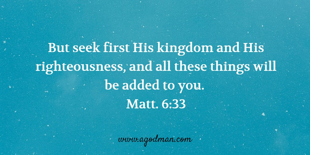 But seek first His kingdom and His righteousness, and all these things will be added to you. Matt. 6:33