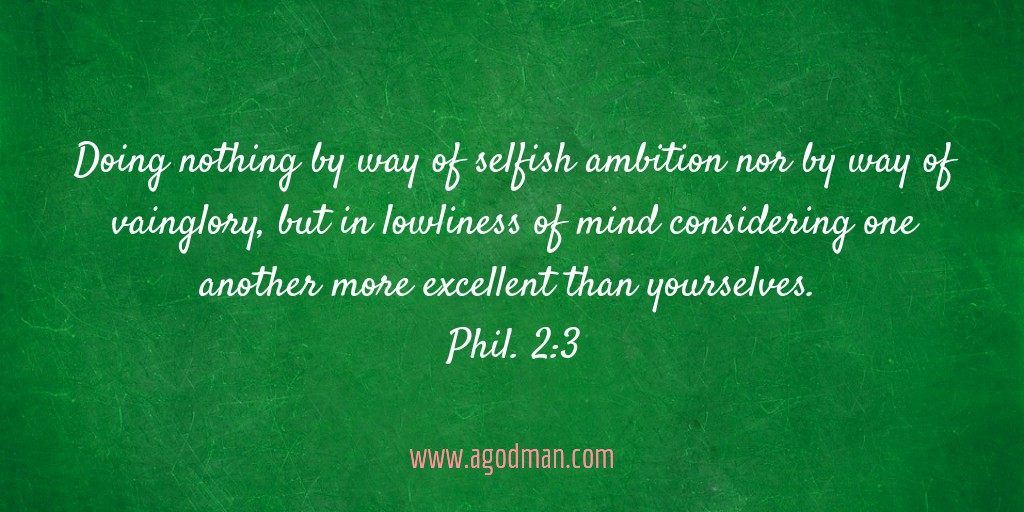 Doing nothing by way of selfish ambition nor by way of vainglory, but in lowliness of mind considering one another more excellent than yourselves. Phil. 2:3