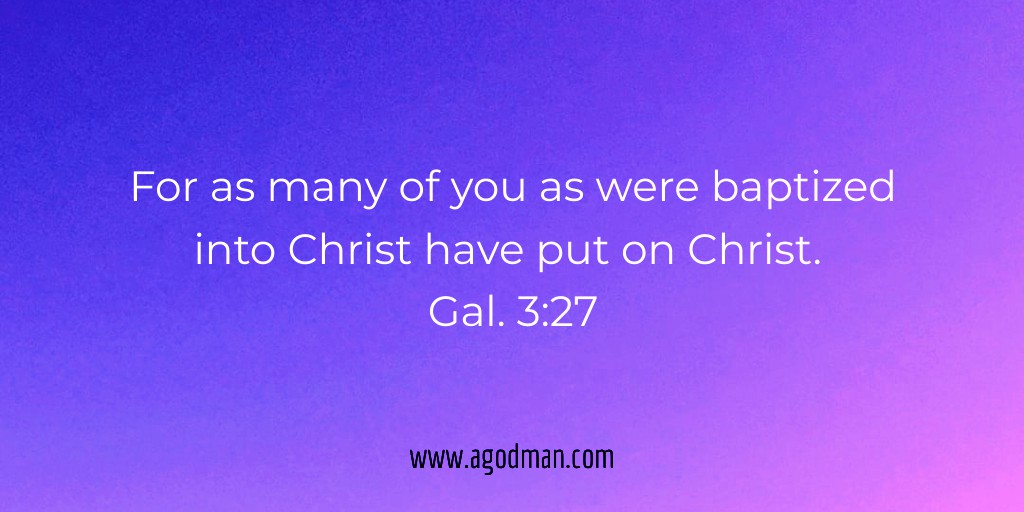 For as many of you as were baptized into Christ have put on Christ. Gal. 3:27