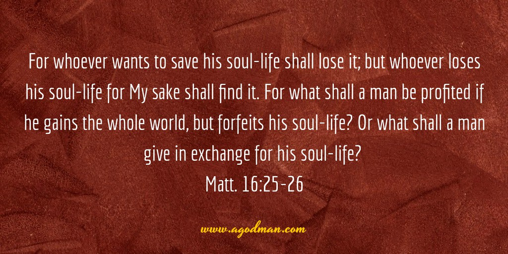 For whoever wants to save his soul-life shall lose it; but whoever loses his soul-life for My sake shall find it. For what shall a man be profited if he gains the whole world, but forfeits his soul-life? Or what shall a man give in exchange for his soul-life? Matt. 16:25-26