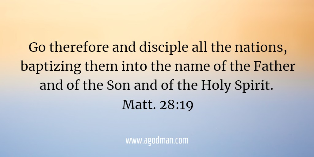 Go therefore and disciple all the nations, baptizing them into the name of the Father and of the Son and of the Holy Spirit. Matt. 28:19
